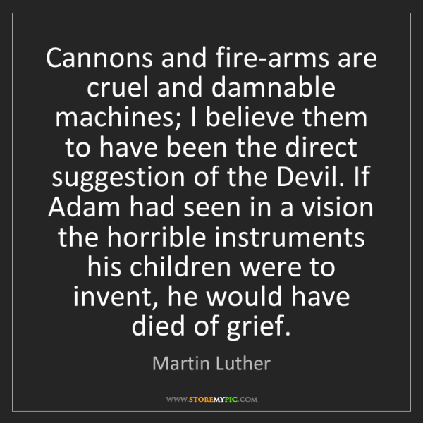Martin Luther: Cannons and fire-arms are cruel and damnable machines;...