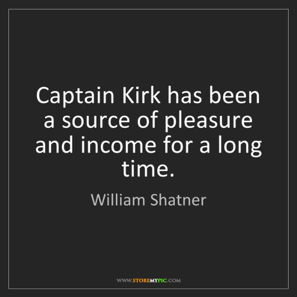 William Shatner: Captain Kirk has been a source of pleasure and income...