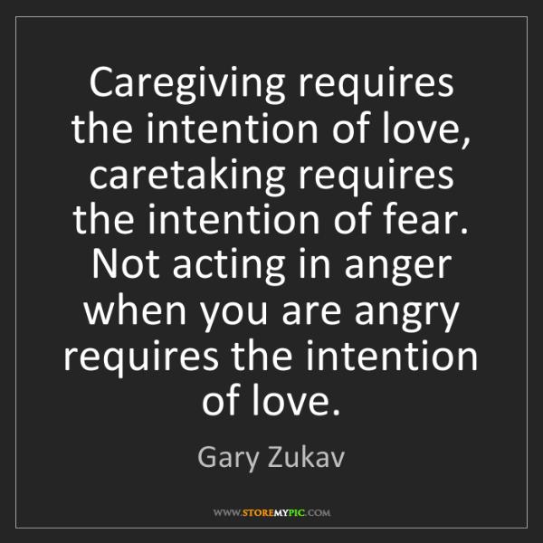Gary Zukav: Caregiving requires the intention of love, caretaking...