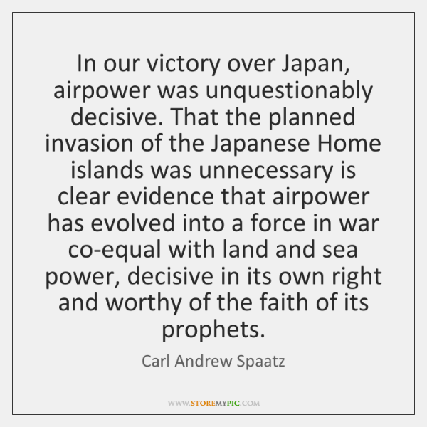In our victory over Japan, airpower was unquestionably decisive. That the planned ...