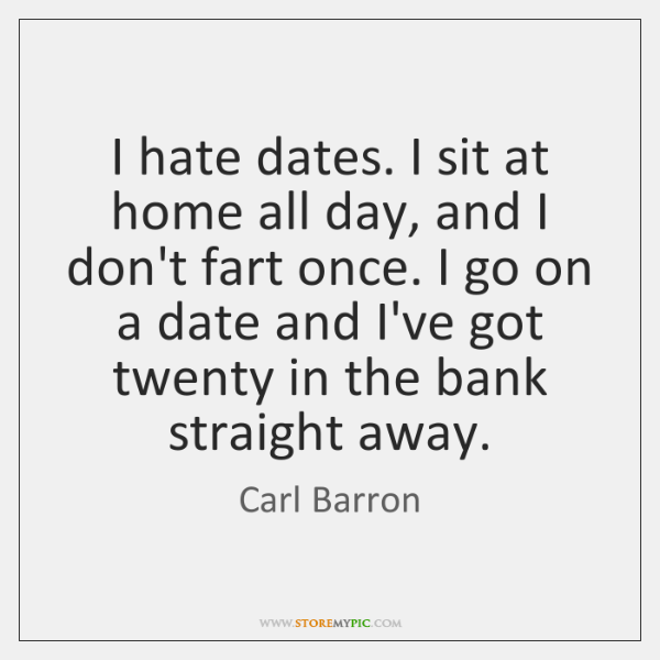 I hate dates. I sit at home all day, and I don't ...