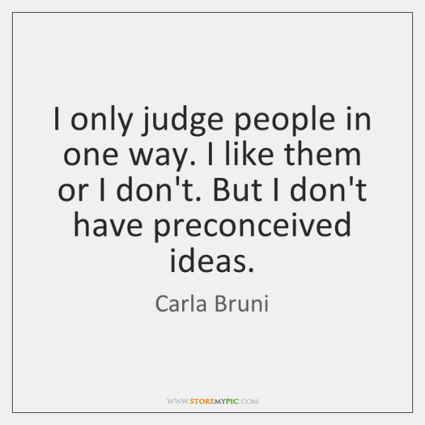 I only judge people in one way. I like them or I ...