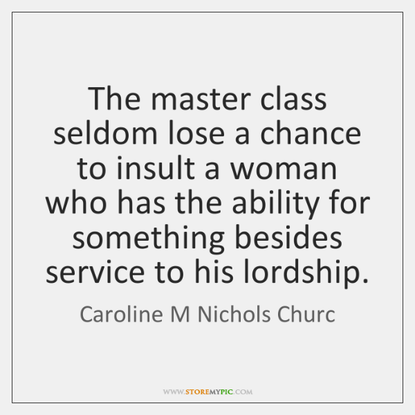 The master class seldom lose a chance to insult a woman who ...
