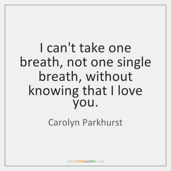 I can't take one breath, not one single breath, without knowing that ...