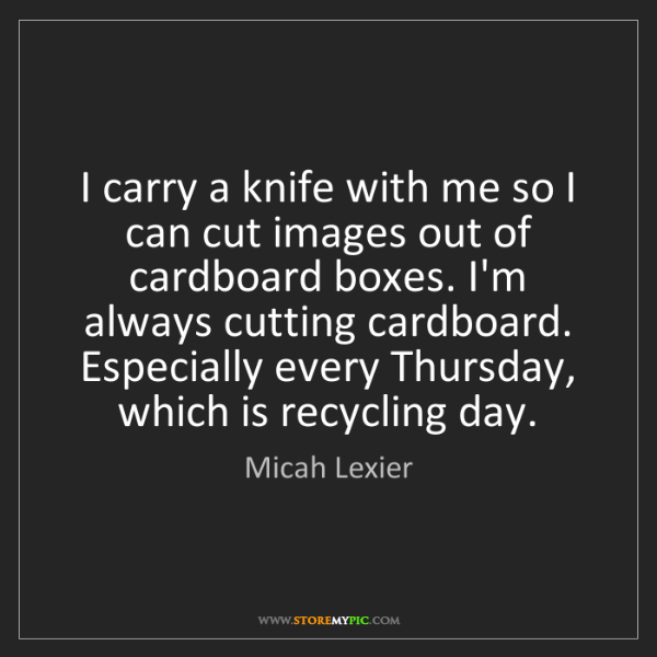 Micah Lexier: I carry a knife with me so I can cut images out of cardboard...