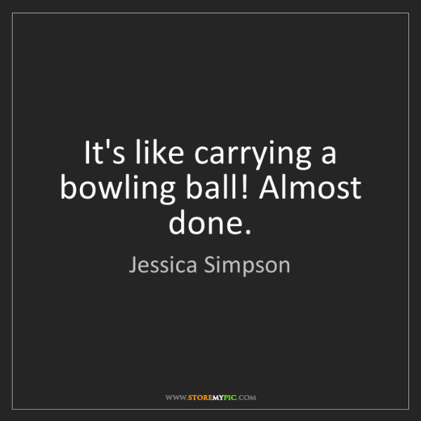 Jessica Simpson: It's like carrying a bowling ball! Almost done.