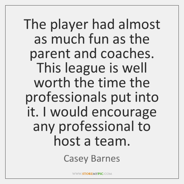 The player had almost as much fun as the parent and coaches. ...