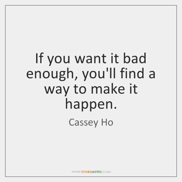 If you want it bad enough, you'll find a way to make ...