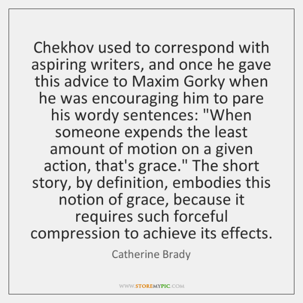 Chekhov used to correspond with aspiring writers, and once he gave this ...