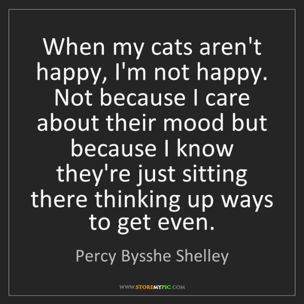 Percy Bysshe Shelley: When my cats aren't happy, I'm not happy. Not because...
