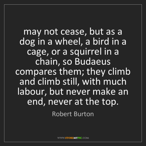 Robert Burton: may not cease, but as a dog in a wheel, a bird in a cage,...