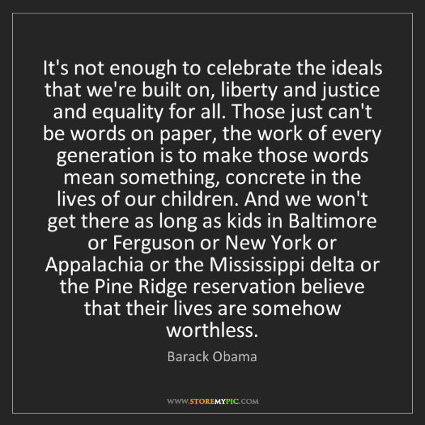 Barack Obama: It's not enough to celebrate the ideals that we're built...