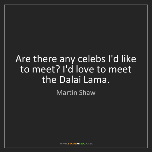 Martin Shaw: Are there any celebs I'd like to meet? I'd love to meet...