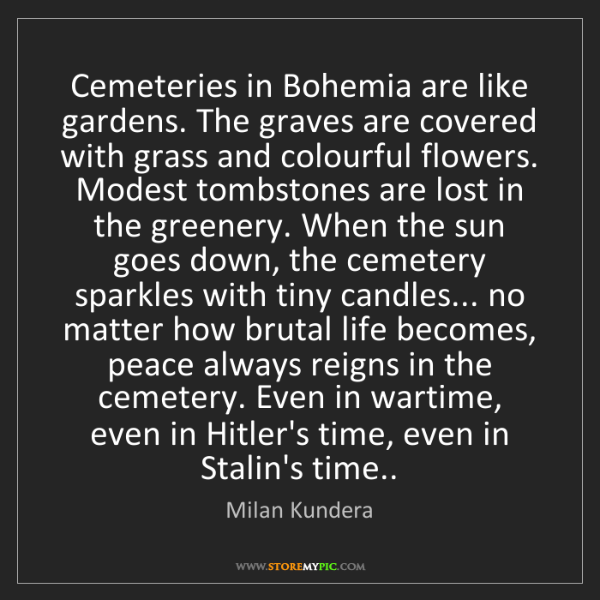 Milan Kundera: Cemeteries in Bohemia are like gardens. The graves are...
