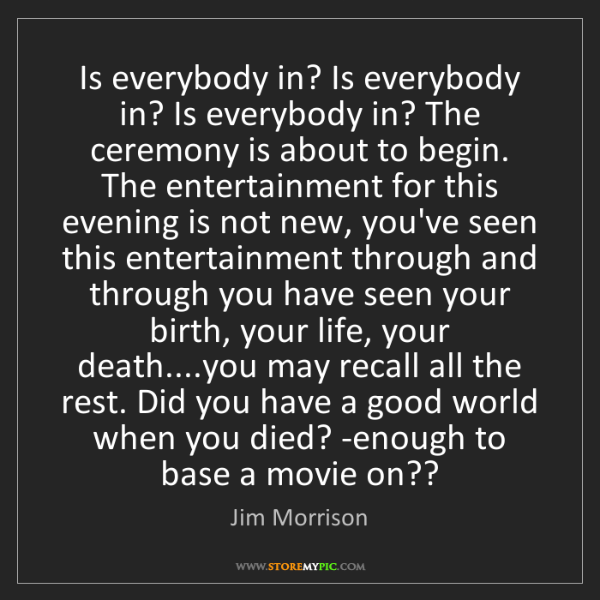 Jim Morrison: Is everybody in? Is everybody in? Is everybody in? The...