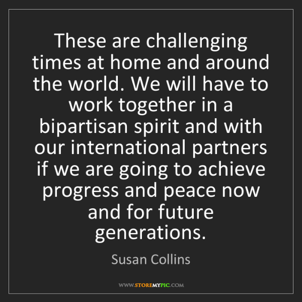 Susan Collins: These are challenging times at home and around the world....