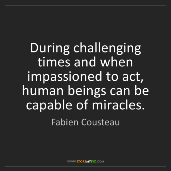 Fabien Cousteau: During challenging times and when impassioned to act,...