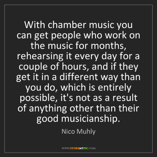 Nico Muhly: With chamber music you can get people who work on the...