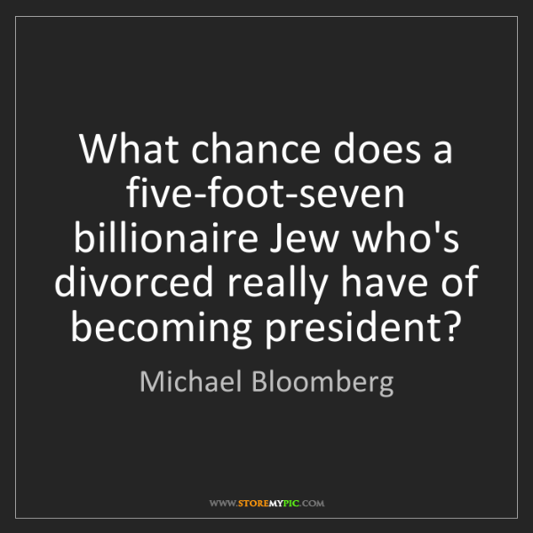 Michael Bloomberg: What chance does a five-foot-seven billionaire Jew who's...