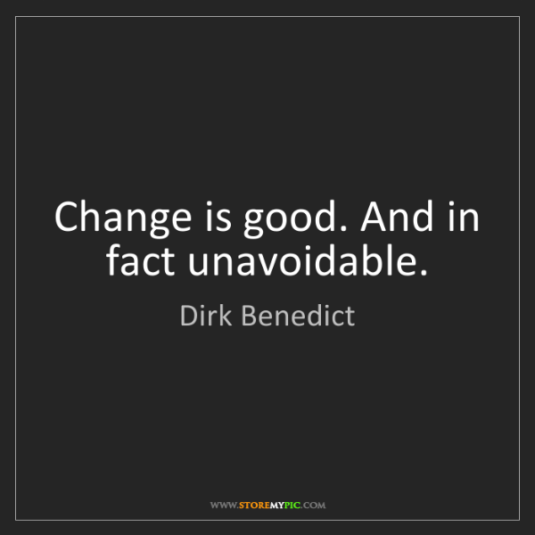 Dirk Benedict: Change is good. And in fact unavoidable.
