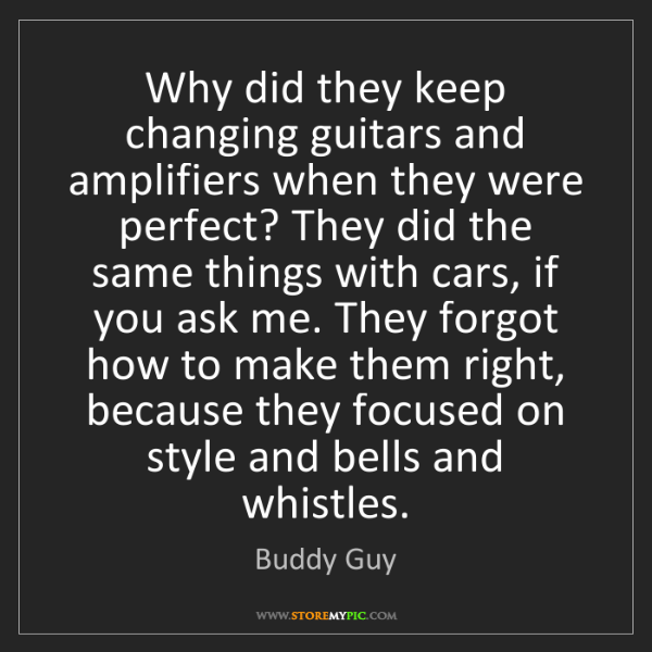 Buddy Guy: Why did they keep changing guitars and amplifiers when...