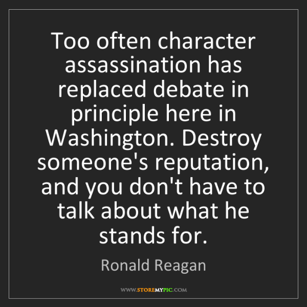 Ronald Reagan: Too often character assassination has replaced debate...