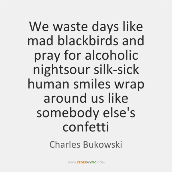 We waste days like mad blackbirds and pray for alcoholic nightsour silk-sick ...