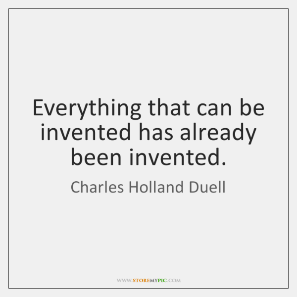 Everything that can be invented has already been invented.
