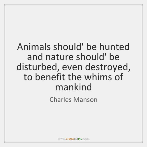 Animals should' be hunted and nature should' be disturbed, even destroyed, to ...