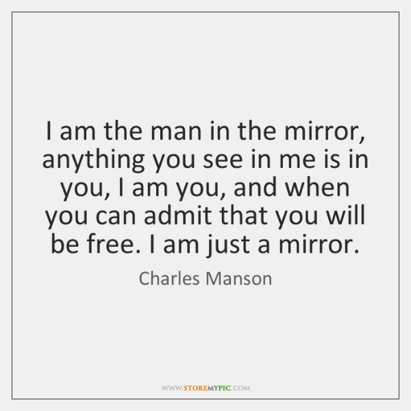 I am the man in the mirror, anything you see in me ...