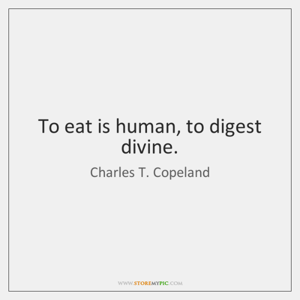 To eat is human, to digest divine.