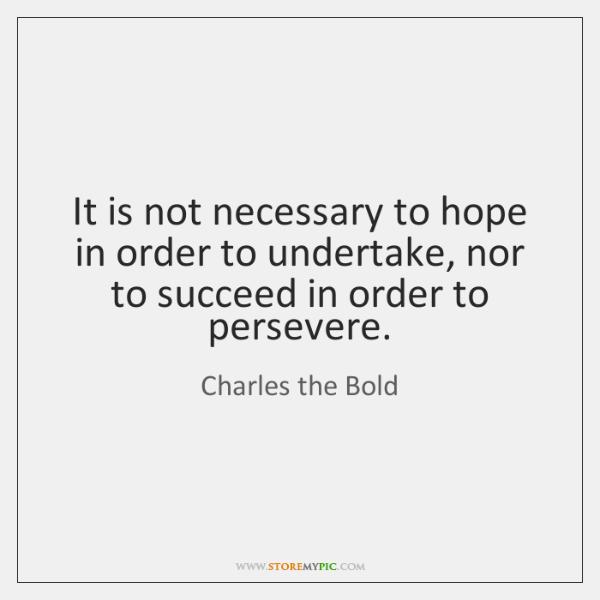 It is not necessary to hope in order to undertake, nor to ...