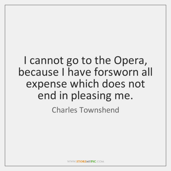 I cannot go to the Opera, because I have forsworn all expense ...