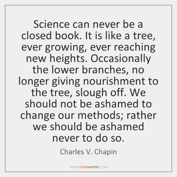 Science can never be a closed book. It is like a tree, ...