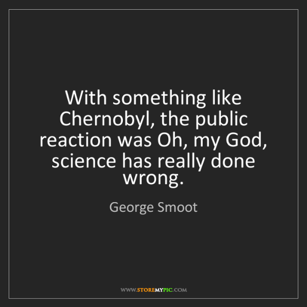 George Smoot: With something like Chernobyl, the public reaction was...