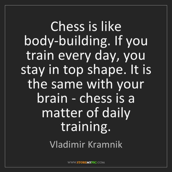 Vladimir Kramnik: Chess is like body-building. If you train every day,...