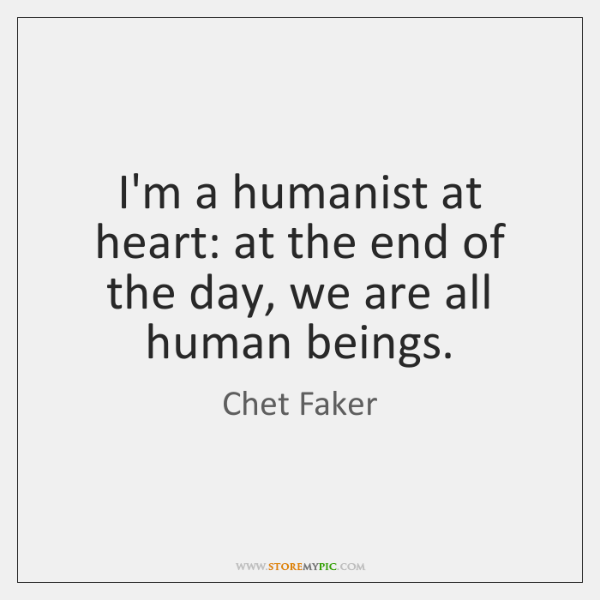 I'm a humanist at heart: at the end of the day, we ...