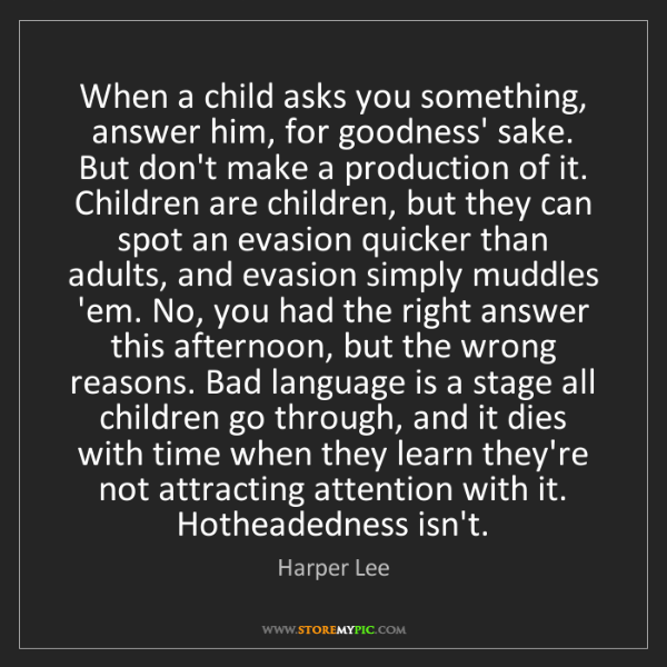 Harper Lee: When a child asks you something, answer him, for goodness'...