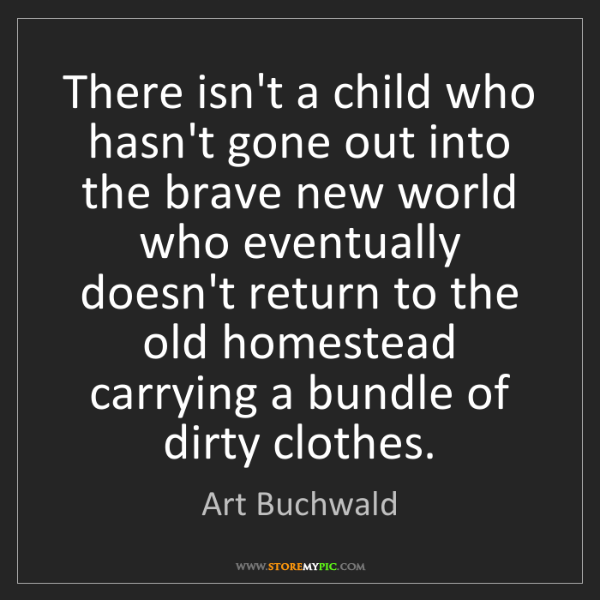Art Buchwald: There isn't a child who hasn't gone out into the brave...