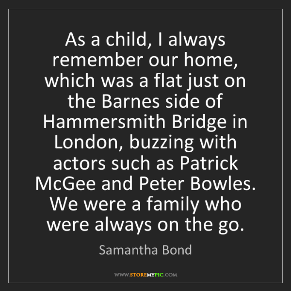 Samantha Bond: As a child, I always remember our home, which was a flat...