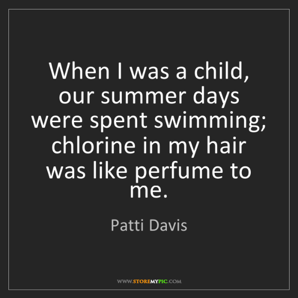 Patti Davis: When I was a child, our summer days were spent swimming;...