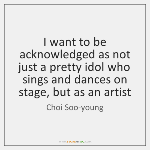 I want to be acknowledged as not just a pretty idol who ...