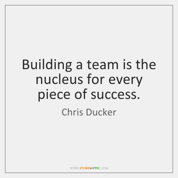 Building a team is the nucleus for every piece of success.