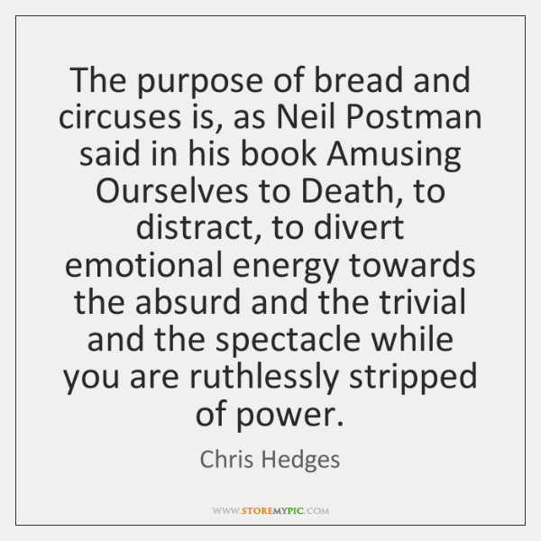 The purpose of bread and circuses is, as Neil Postman said in ...