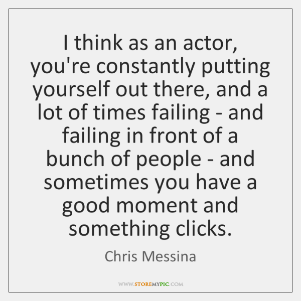 I think as an actor, you're constantly putting yourself out there, and ...
