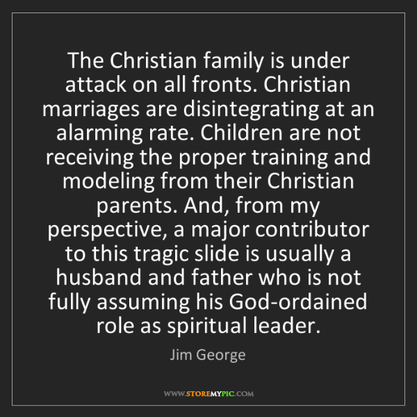 Jim George: The Christian family is under attack on all fronts. Christian...