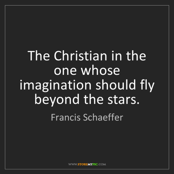 Francis Schaeffer: The Christian in the one whose imagination should fly...