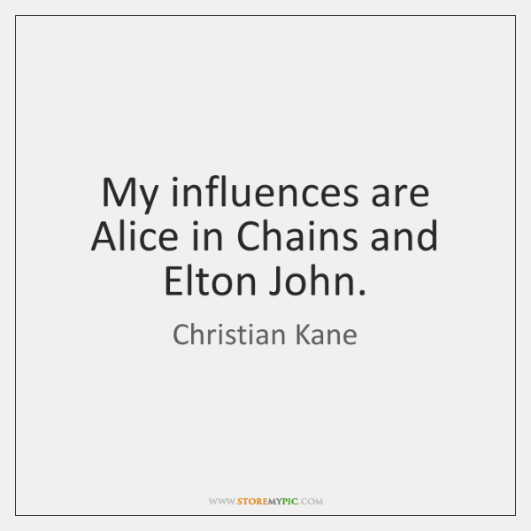 My influences are Alice in Chains and Elton John.