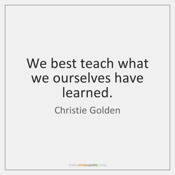 We best teach what we ourselves have learned.
