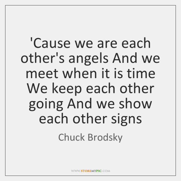 'Cause we are each other's angels And we meet when it is ...